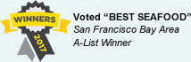 Voted BEST SEAFOOD - San Francisco Bay Area A-List Winner