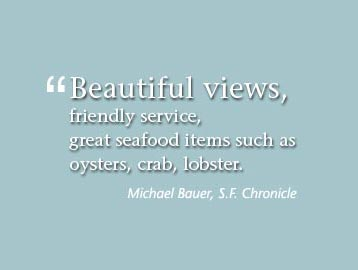 Beautiful views, friendly service, great seafood items such as oysters, crab, lobster - Michael Bauer, San Francisco Chronicle